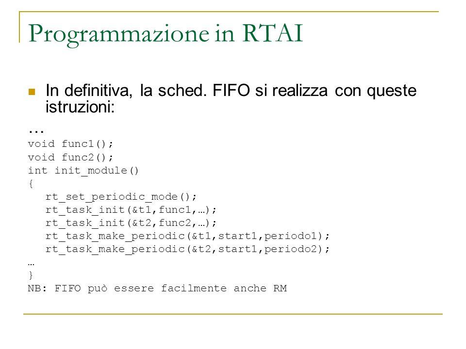 Programmazione in RTAI In definitiva, la sched. FIFO si realizza con queste istruzioni: … void func1(); void func2(); int init_module() { rt_set_perio