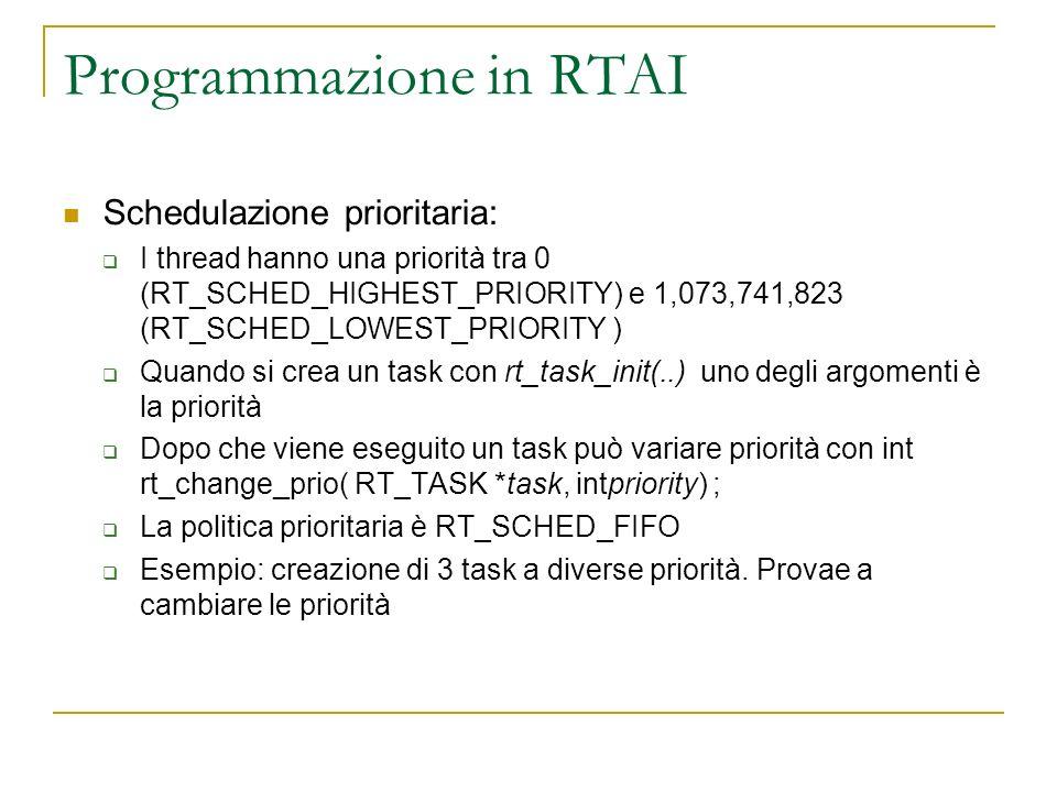 Programmazione in RTAI Schedulazione prioritaria: I thread hanno una priorità tra 0 (RT_SCHED_HIGHEST_PRIORITY) e 1,073,741,823 (RT_SCHED_LOWEST_PRIOR