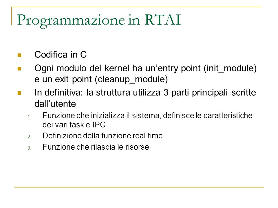 Programmazione in RTAI Codifica in C Ogni modulo del kernel ha unentry point (init_module) e un exit point (cleanup_module) In definitiva: la struttur