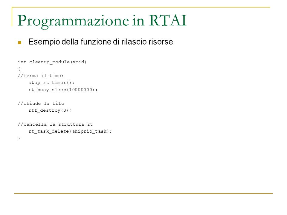 Programmazione in RTAI Primo esempio: #include MODULE_LICENSE( GPL ); int init_module(void) //entry point { printk( Hello world!\n ); // printk = scrive in /var/log/messages return 0; } void cleanup_module(void)//exit point { printk( Goodbye world!\n ); return; }