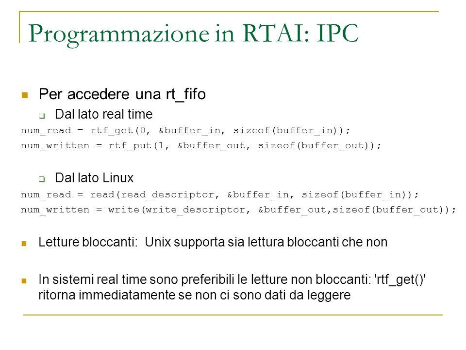 Programmazione in RTAI: IPC Per accedere una rt_fifo Dal lato real time num_read = rtf_get(0, &buffer_in, sizeof(buffer_in)); num_written = rtf_put(1,