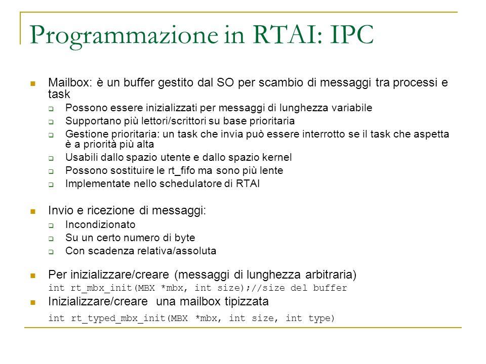 Programmazione in RTAI: IPC Mailbox: è un buffer gestito dal SO per scambio di messaggi tra processi e task Possono essere inizializzati per messaggi