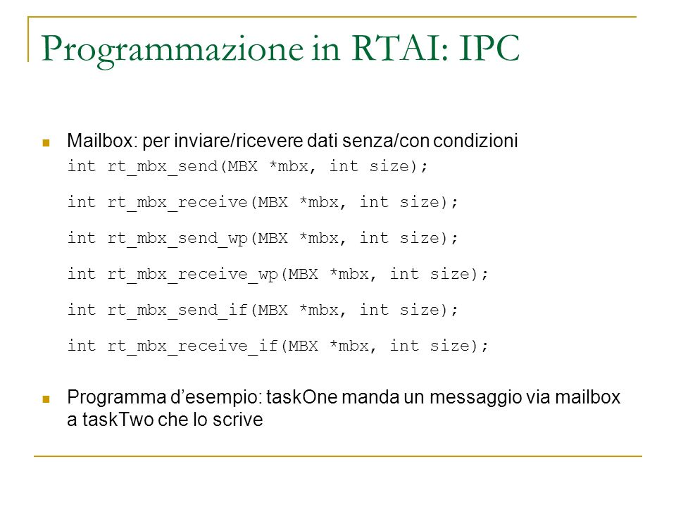Programmazione in RTAI: IPC Mailbox: per inviare/ricevere dati senza/con condizioni int rt_mbx_send(MBX *mbx, int size); int rt_mbx_receive(MBX *mbx, int size); int rt_mbx_send_wp(MBX *mbx, int size); int rt_mbx_receive_wp(MBX *mbx, int size); int rt_mbx_send_if(MBX *mbx, int size); int rt_mbx_receive_if(MBX *mbx, int size); Programma desempio: taskOne manda un messaggio via mailbox a taskTwo che lo scrive
