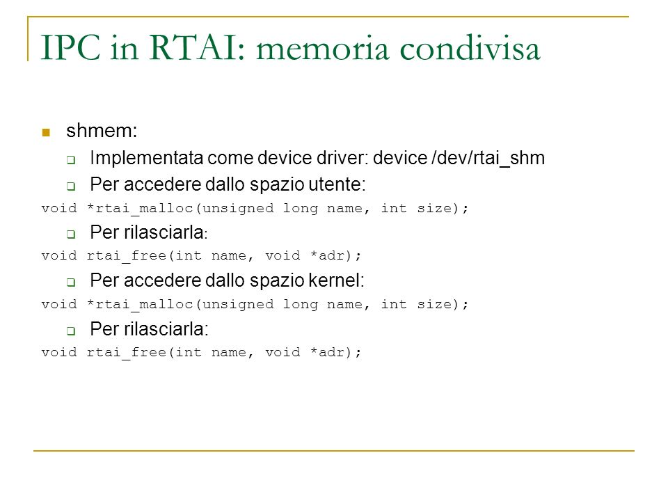 IPC in RTAI: memoria condivisa shmem: Implementata come device driver: device /dev/rtai_shm Per accedere dallo spazio utente: void *rtai_malloc(unsigned long name, int size); Per rilasciarla : void rtai_free(int name, void *adr); Per accedere dallo spazio kernel: void *rtai_malloc(unsigned long name, int size); Per rilasciarla: void rtai_free(int name, void *adr);