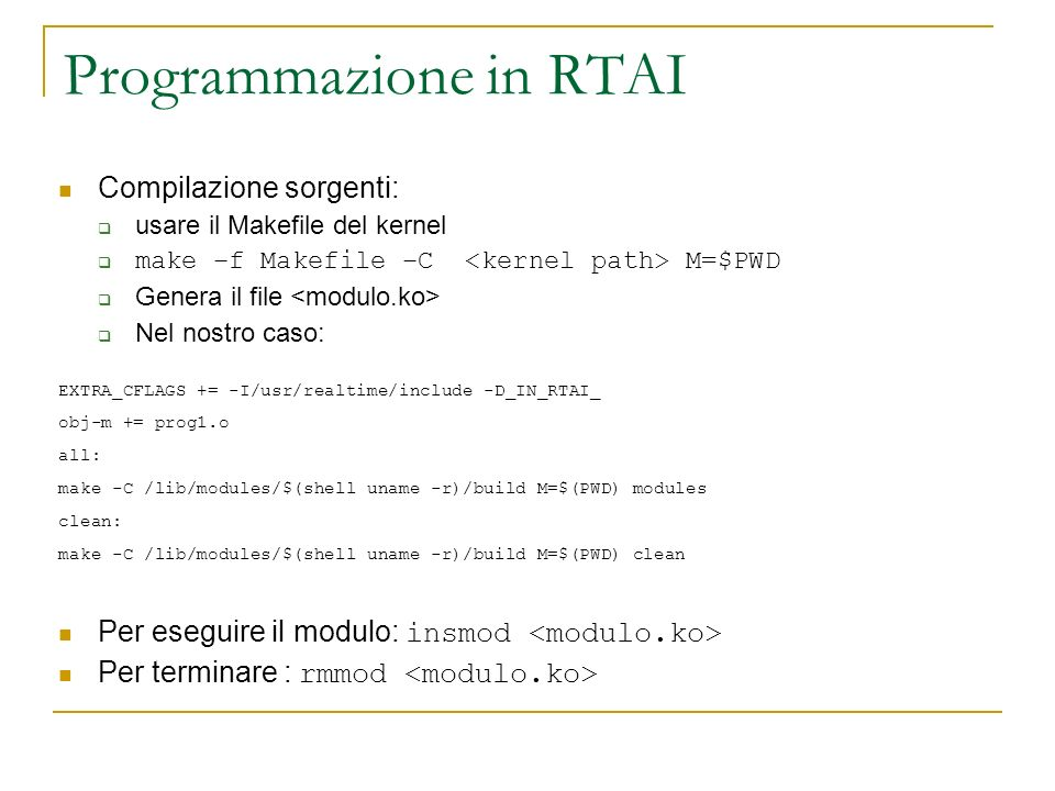 Programmazione in RTAI Compilazione sorgenti: usare il Makefile del kernel make –f Makefile –C M=$PWD Genera il file Nel nostro caso: EXTRA_CFLAGS += -I/usr/realtime/include -D_IN_RTAI_ obj-m += prog1.o all: make -C /lib/modules/$(shell uname -r)/build M=$(PWD) modules clean: make -C /lib/modules/$(shell uname -r)/build M=$(PWD) clean Per eseguire il modulo: insmod Per terminare : rmmod