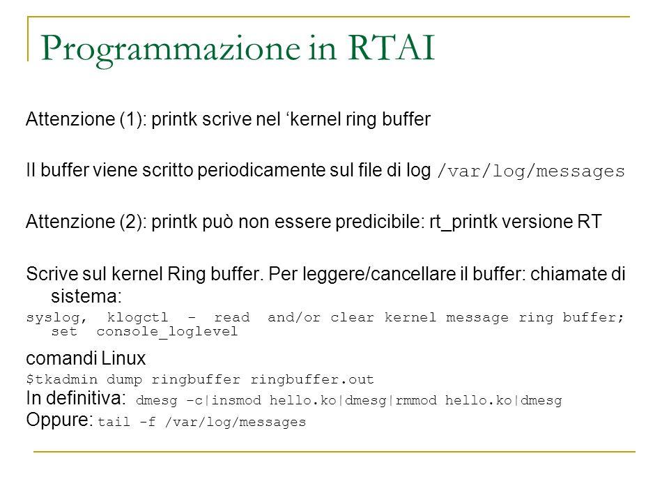 Programmazione in RTAI Attenzione (1): printk scrive nel kernel ring buffer Il buffer viene scritto periodicamente sul file di log /var/log/messages A