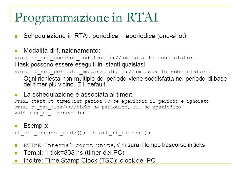 Programmazione in RTAI Schedulazione in RTAI: periodica – aperiodica (one-shot) Modalità di funzionamento: void rt_set_oneshot_mode(void);//imposta lo