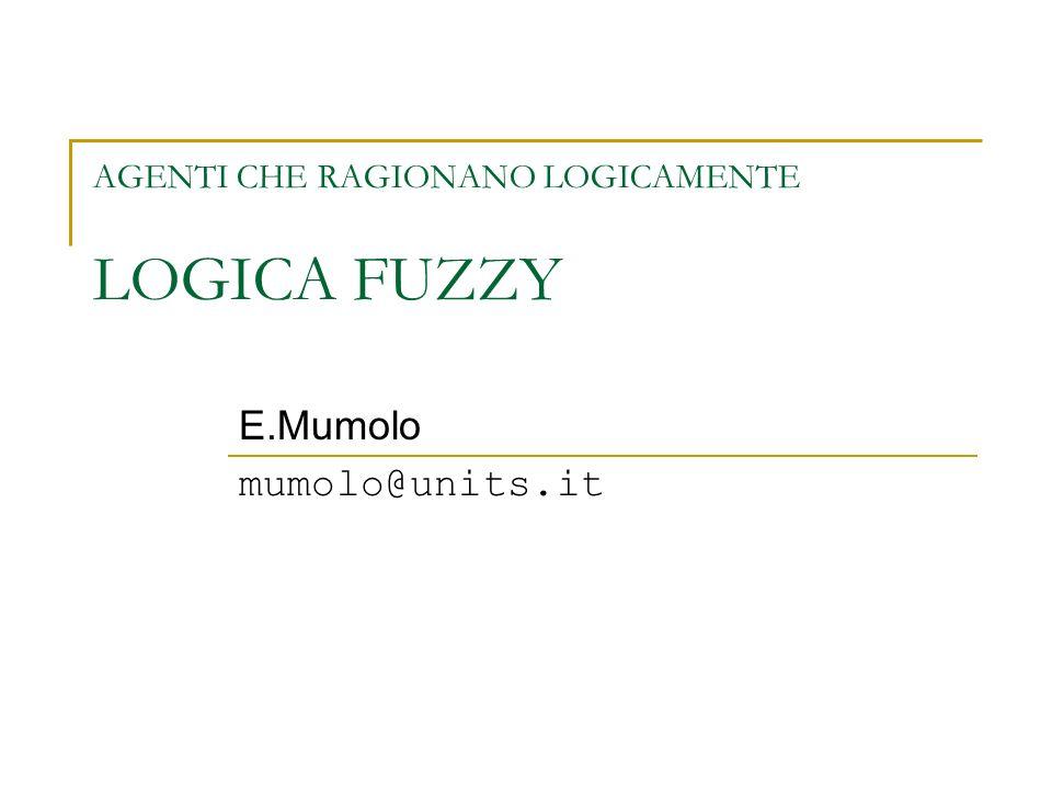 AGENTI CHE RAGIONANO LOGICAMENTE LOGICA FUZZY E.Mumolo mumolo@units.it