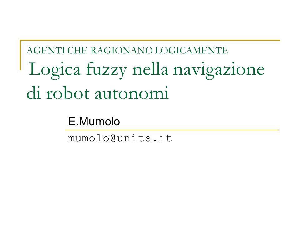 AGENTI CHE RAGIONANO LOGICAMENTE Logica fuzzy nella navigazione di robot autonomi E.Mumolo mumolo@units.it
