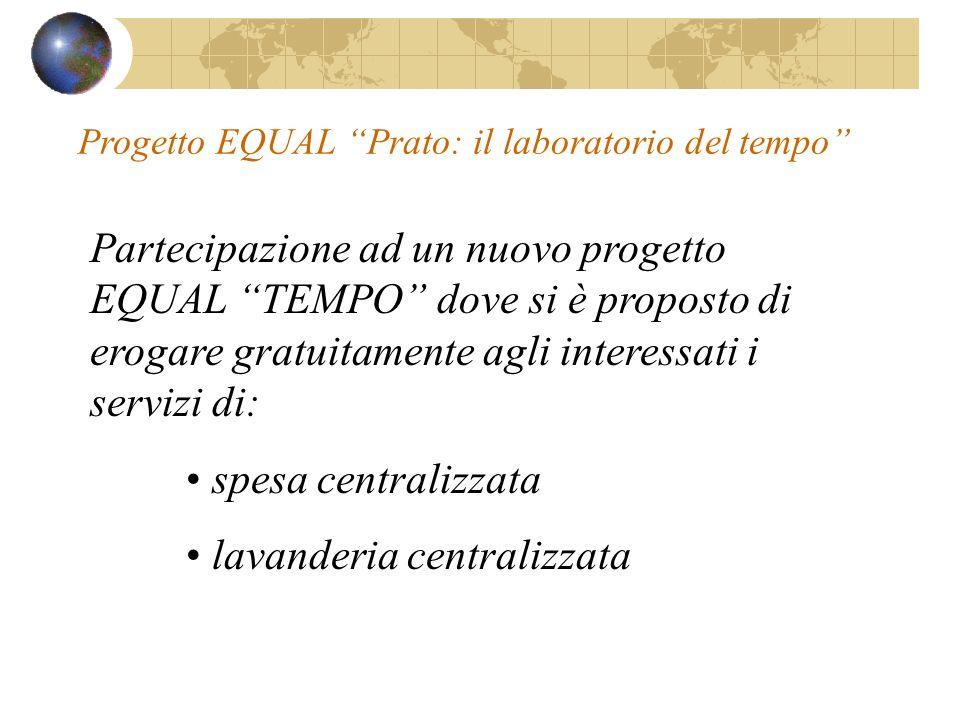 Partecipazione ad un nuovo progetto EQUAL TEMPO dove si è proposto di erogare gratuitamente agli interessati i servizi di: spesa centralizzata lavanderia centralizzata Progetto EQUAL Prato: il laboratorio del tempo