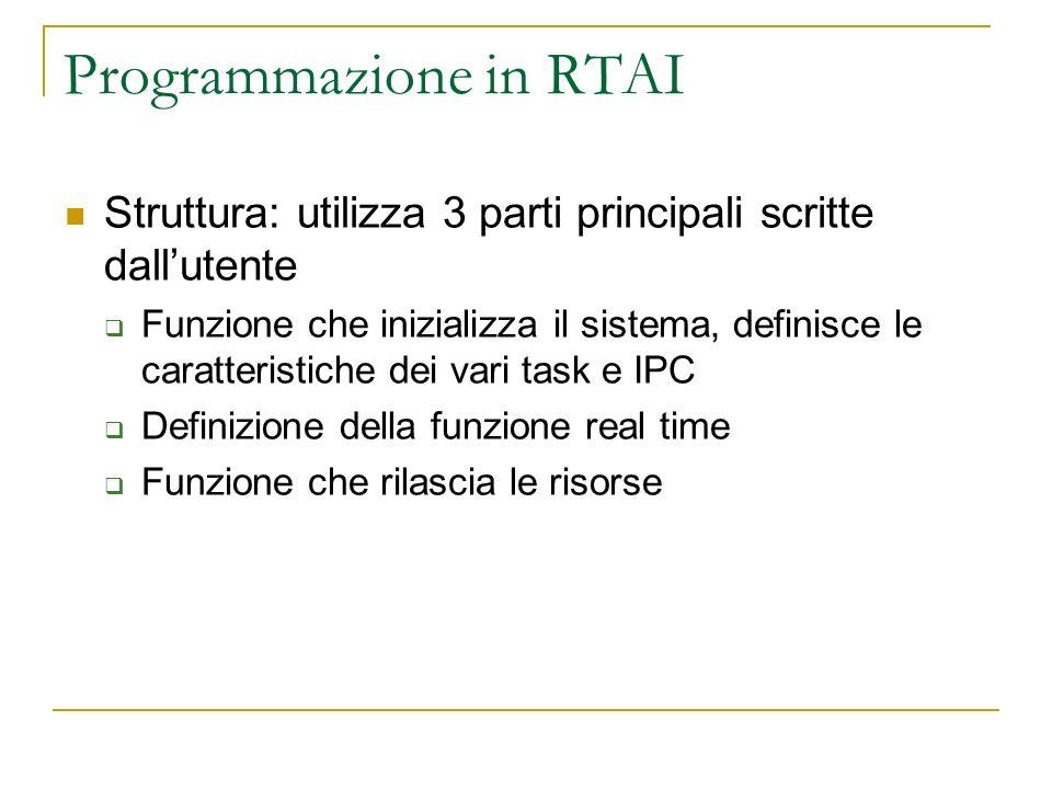 Programmazione in RTAI Struttura: utilizza 3 parti principali scritte dallutente Funzione che inizializza il sistema, definisce le caratteristiche dei