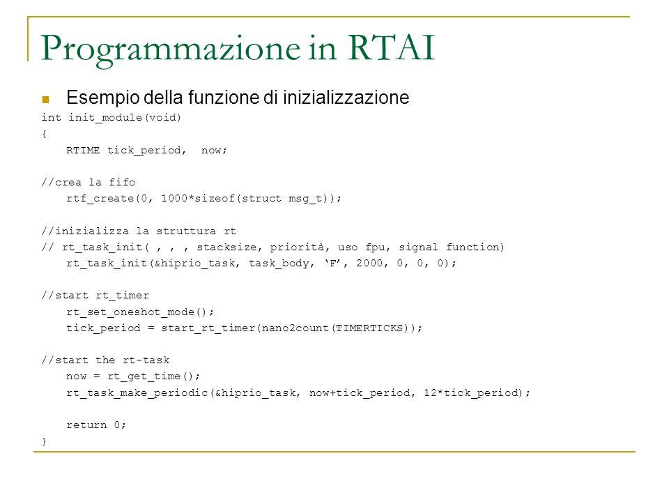 Programmazione in RTAI Esempio della funzione di inizializzazione int init_module(void) { RTIME tick_period, now; //crea la fifo rtf_create(0, 1000*si