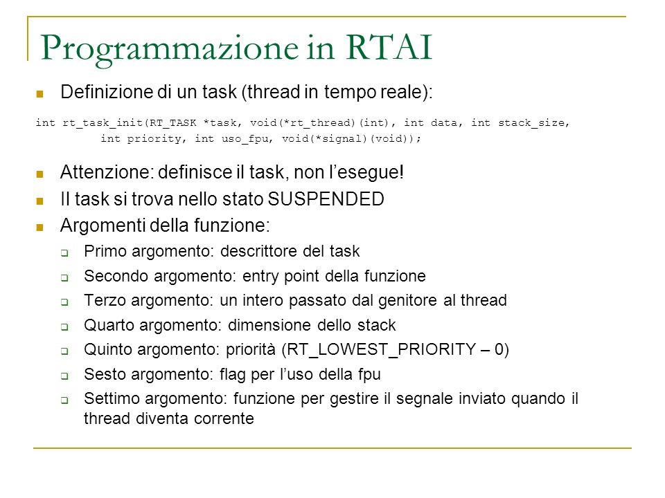 Programmazione in RTAI Definizione di un task (thread in tempo reale): int rt_task_init(RT_TASK *task, void(*rt_thread)(int), int data, int stack_size