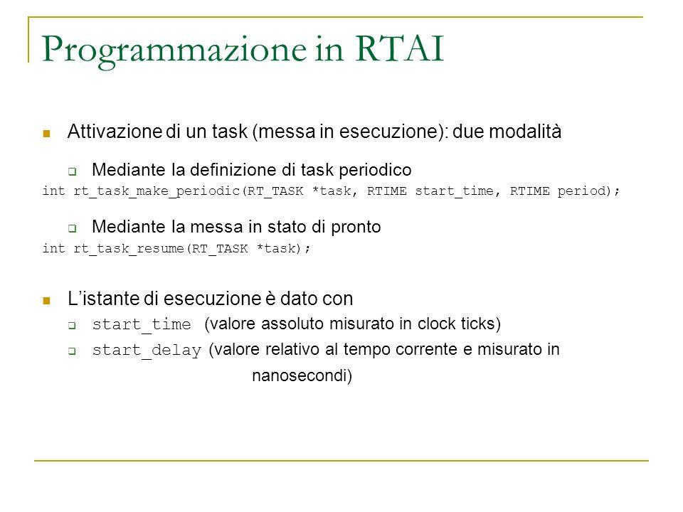 Programmazione in RTAI Attivazione di un task (messa in esecuzione): due modalità Mediante la definizione di task periodico int rt_task_make_periodic(