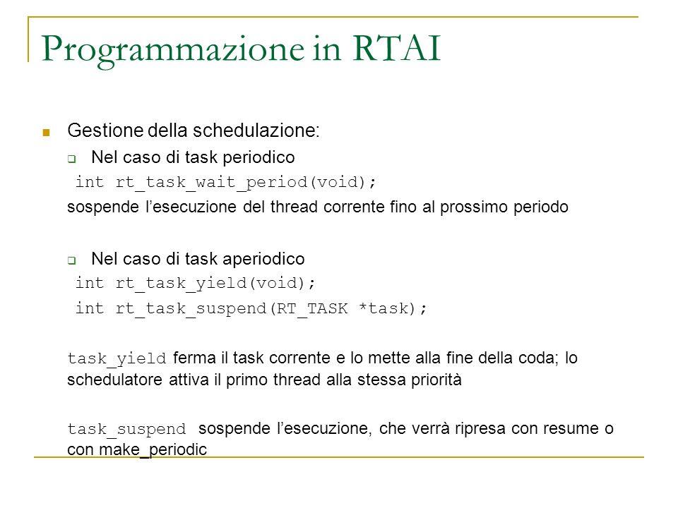 Programmazione in RTAI Gestione della schedulazione: Nel caso di task periodico int rt_task_wait_period(void); sospende lesecuzione del thread corrent
