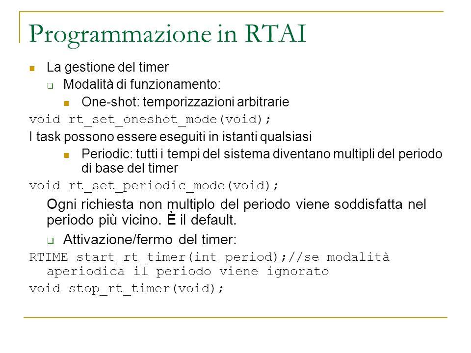 Programmazione in RTAI La gestione del timer Modalità di funzionamento: One-shot: temporizzazioni arbitrarie void rt_set_oneshot_mode(void); I task po