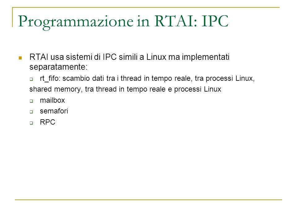 Programmazione in RTAI: IPC RTAI usa sistemi di IPC simili a Linux ma implementati separatamente: rt_fifo: scambio dati tra i thread in tempo reale, t