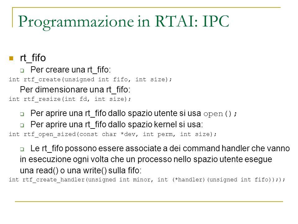 Programmazione in RTAI: IPC rt_fifo Per creare una rt_fifo: int rtf_create(unsigned int fifo, int size); Per dimensionare una rt_fifo: int rtf_resize(