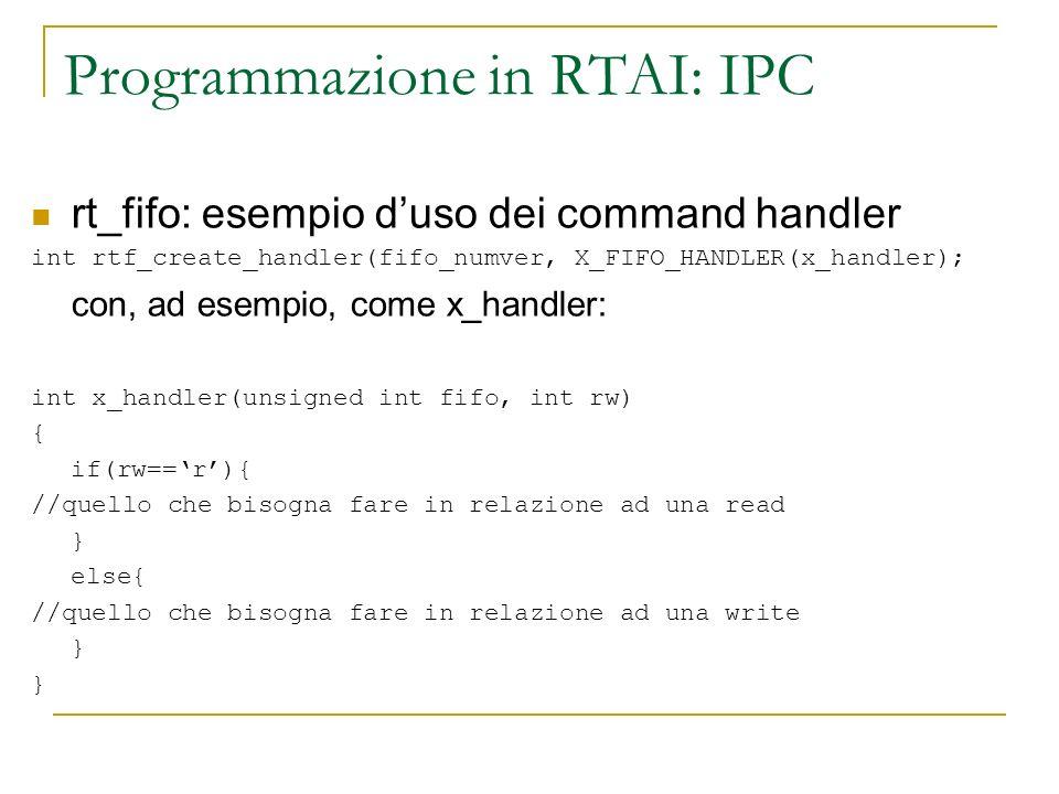Programmazione in RTAI: IPC rt_fifo: esempio duso dei command handler int rtf_create_handler(fifo_numver, X_FIFO_HANDLER(x_handler); con, ad esempio,