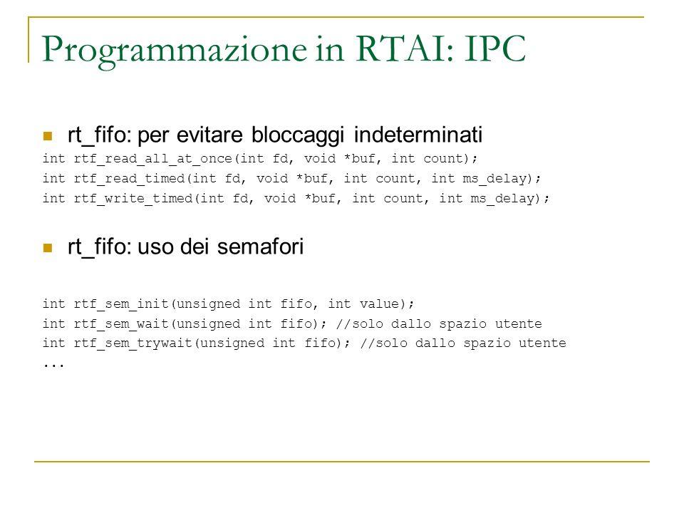 Programmazione in RTAI: IPC rt_fifo: per evitare bloccaggi indeterminati int rtf_read_all_at_once(int fd, void *buf, int count); int rtf_read_timed(in