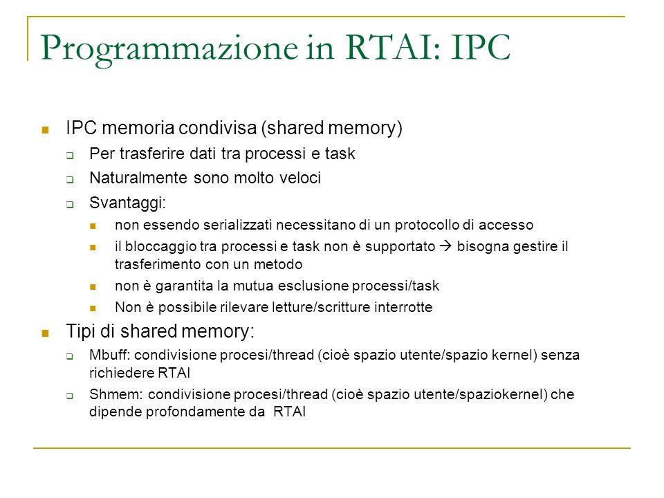 Programmazione in RTAI: IPC IPC memoria condivisa (shared memory) Per trasferire dati tra processi e task Naturalmente sono molto veloci Svantaggi: no