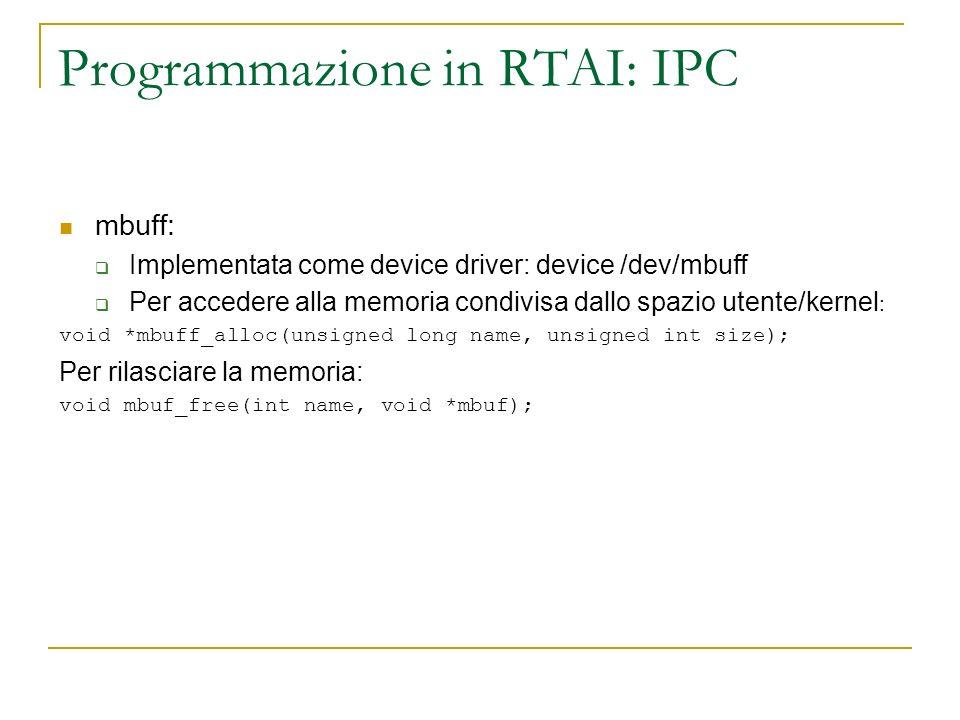Programmazione in RTAI: IPC mbuff: Implementata come device driver: device /dev/mbuff Per accedere alla memoria condivisa dallo spazio utente/kernel :