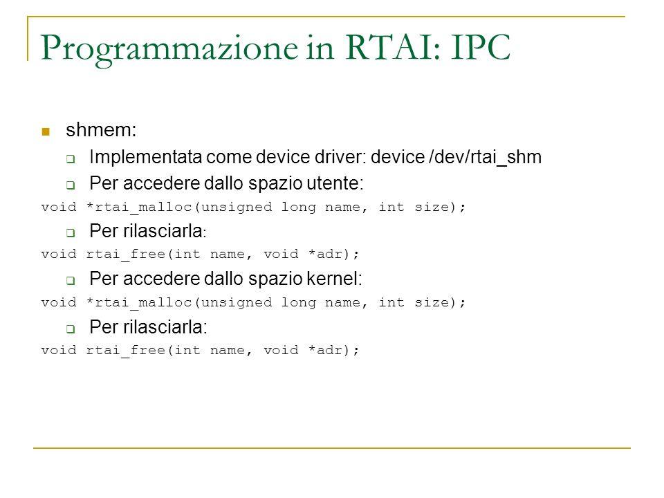 Programmazione in RTAI: IPC shmem: Implementata come device driver: device /dev/rtai_shm Per accedere dallo spazio utente: void *rtai_malloc(unsigned