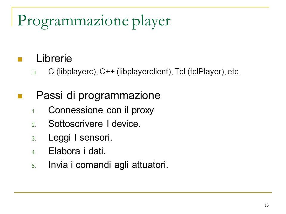 13 Programmazione player Librerie C (libplayerc), C++ (libplayerclient), Tcl (tclPlayer), etc. Passi di programmazione 1. Connessione con il proxy 2.