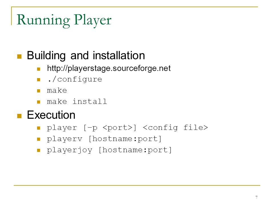 7 Running Player Building and installation http://playerstage.sourceforge.net./configure make make install Execution player [–p ] playerv [hostname:po