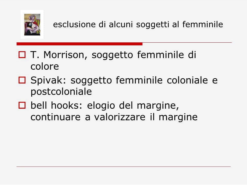 esclusione di alcuni soggetti al femminile T. Morrison, soggetto femminile di colore Spivak: soggetto femminile coloniale e postcoloniale bell hooks: