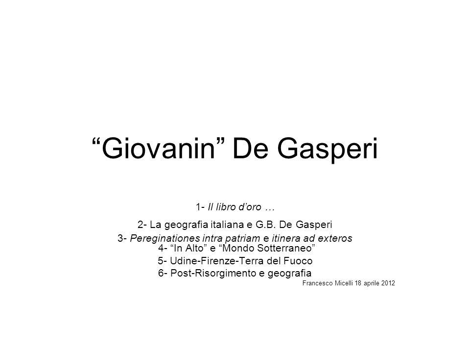 Giovanin De Gasperi 1- Il libro doro … 2- La geografia italiana e G.B. De Gasperi 3- Pereginationes intra patriam e itinera ad exteros 4- In Alto e Mo