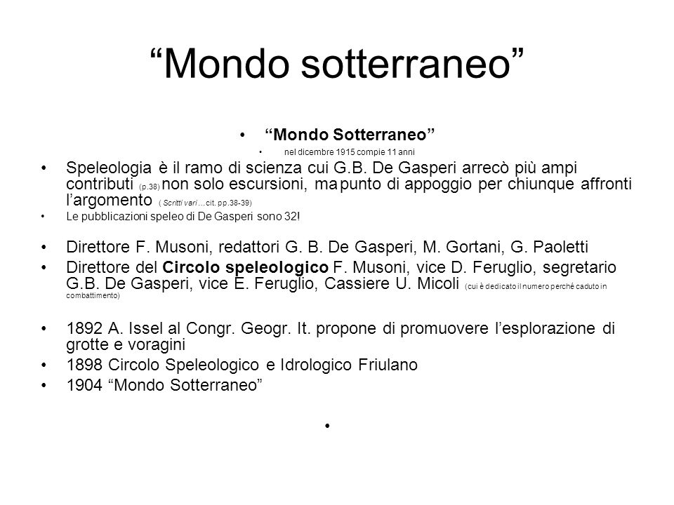 Mondo sotterraneo Mondo Sotterraneo nel dicembre 1915 compie 11 anni Speleologia è il ramo di scienza cui G.B. De Gasperi arrecò più ampi contributi (
