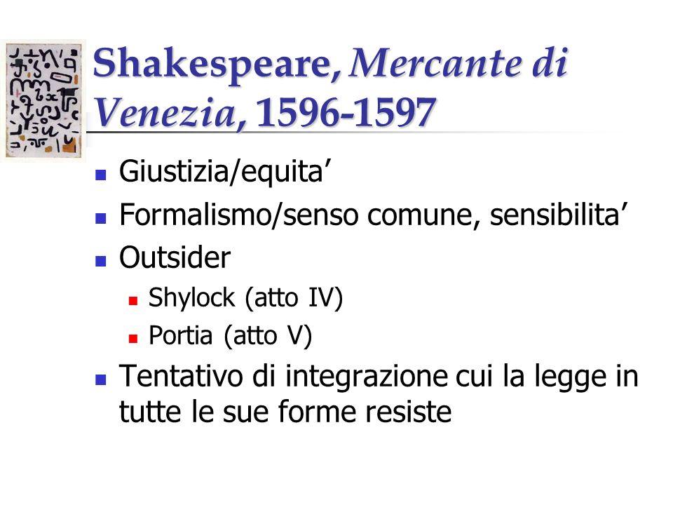Shakespeare, Mercante di Venezia, 1596-1597 Giustizia/equita Formalismo/senso comune, sensibilita Outsider Shylock (atto IV) Portia (atto V) Tentativo