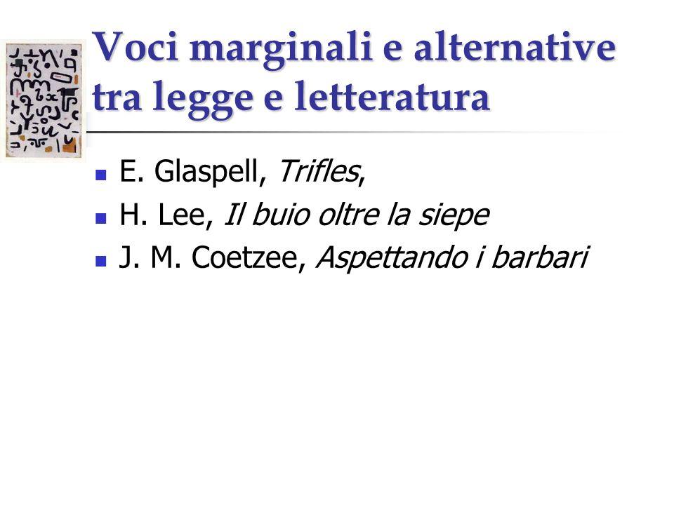 Voci marginali e alternative tra legge e letteratura E. Glaspell, Trifles, H. Lee, Il buio oltre la siepe J. M. Coetzee, Aspettando i barbari