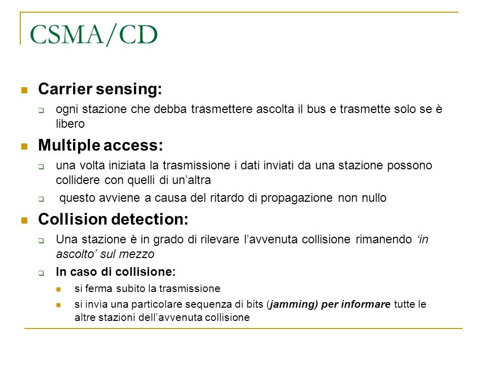 CSMA/CD Carrier sensing: ogni stazione che debba trasmettere ascolta il bus e trasmette solo se è libero Multiple access: una volta iniziata la trasmi
