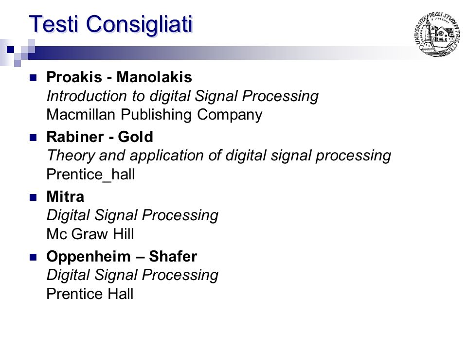 Testi Consigliati Proakis - Manolakis Introduction to digital Signal Processing Macmillan Publishing Company Rabiner - Gold Theory and application of digital signal processing Prentice_hall Mitra Digital Signal Processing Mc Graw Hill Oppenheim – Shafer Digital Signal Processing Prentice Hall