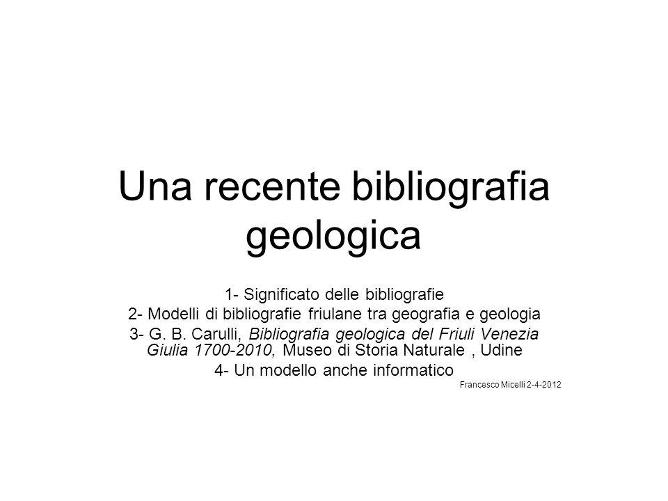 Una recente bibliografia geologica 1- Significato delle bibliografie 2- Modelli di bibliografie friulane tra geografia e geologia 3- G. B. Carulli, Bi