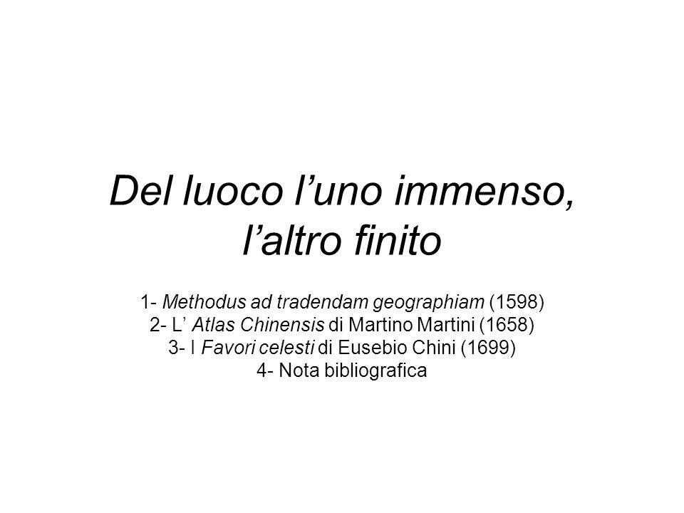 Del luoco luno immenso, laltro finito 1- Methodus ad tradendam geographiam (1598) 2- L Atlas Chinensis di Martino Martini (1658) 3- I Favori celesti di Eusebio Chini (1699) 4- Nota bibliografica