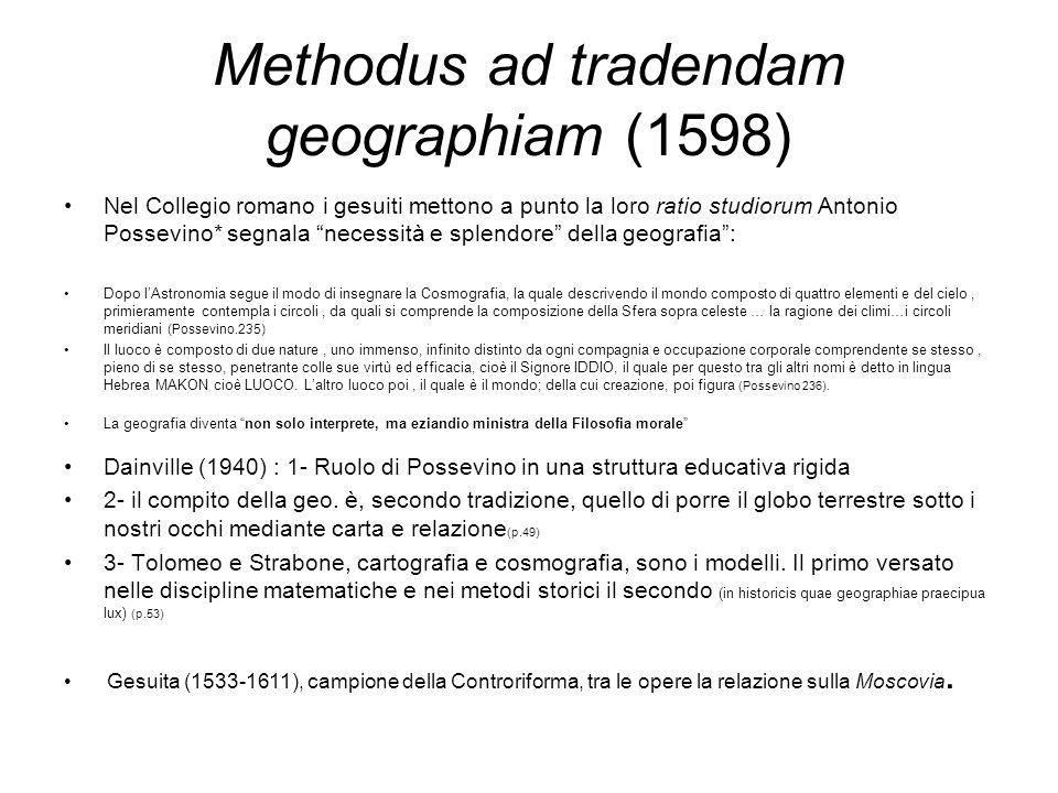 Methodus ad tradendam geographiam (1598) Nel Collegio romano i gesuiti mettono a punto la loro ratio studiorum Antonio Possevino* segnala necessità e