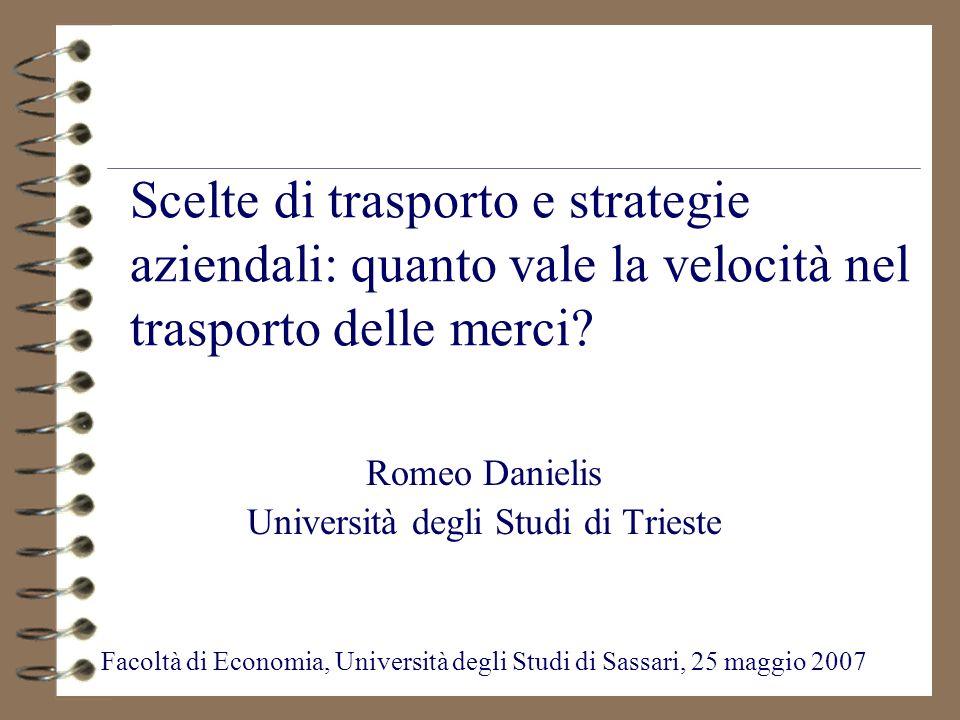 Scelte di trasporto e strategie aziendali: quanto vale la velocità nel trasporto delle merci? Romeo Danielis Università degli Studi di Trieste Facoltà
