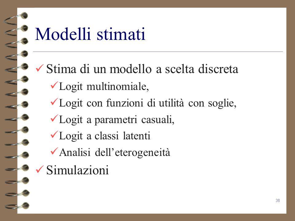 38 Modelli stimati Stima di un modello a scelta discreta Logit multinomiale, Logit con funzioni di utilità con soglie, Logit a parametri casuali, Logi