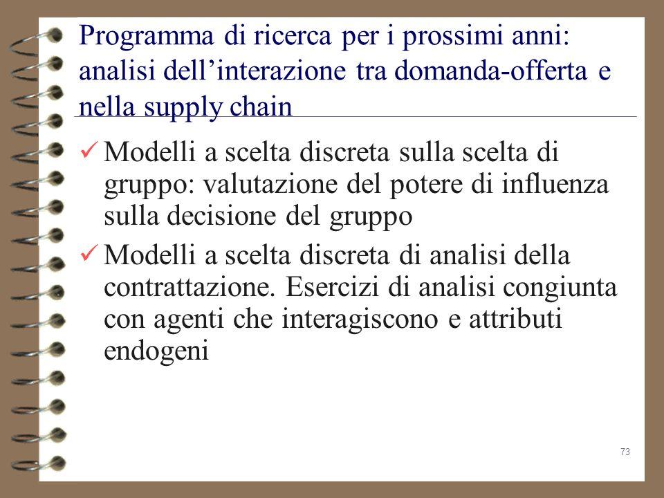 73 Programma di ricerca per i prossimi anni: analisi dellinterazione tra domanda-offerta e nella supply chain Modelli a scelta discreta sulla scelta d