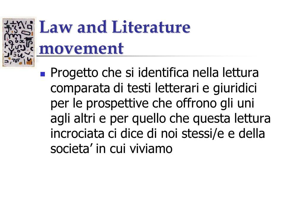 Law and Literature movement Progetto che si identifica nella lettura comparata di testi letterari e giuridici per le prospettive che offrono gli uni agli altri e per quello che questa lettura incrociata ci dice di noi stessi/e e della societa in cui viviamo