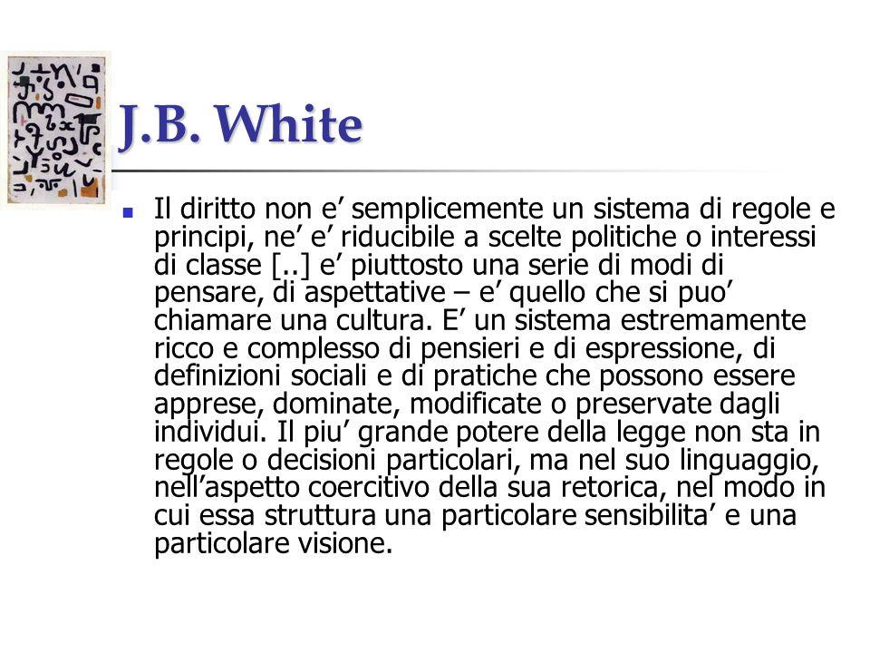 J.B. White Il diritto non e semplicemente un sistema di regole e principi, ne e riducibile a scelte politiche o interessi di classe [..] e piuttosto u