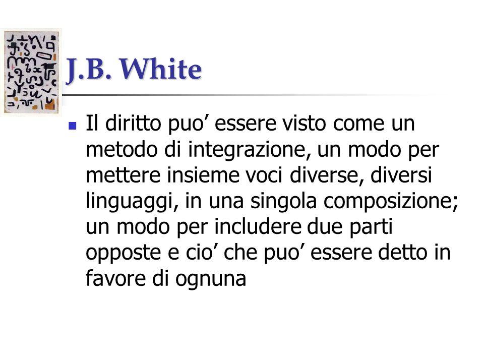 J.B. White Il diritto puo essere visto come un metodo di integrazione, un modo per mettere insieme voci diverse, diversi linguaggi, in una singola com
