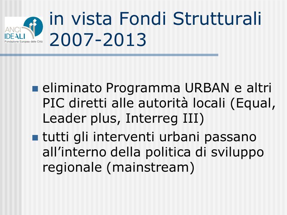 in vista Fondi Strutturali 2007-2013 eliminato Programma URBAN e altri PIC diretti alle autorità locali (Equal, Leader plus, Interreg III) tutti gli interventi urbani passano allinterno della politica di sviluppo regionale (mainstream)