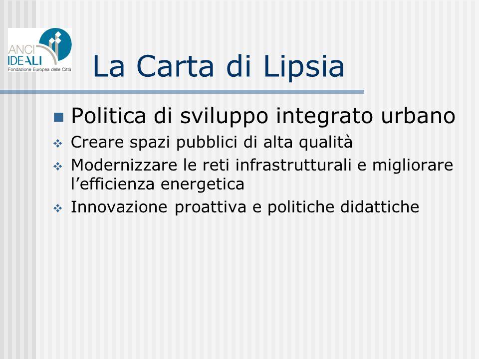 La Carta di Lipsia Politica di sviluppo integrato urbano Creare spazi pubblici di alta qualità Modernizzare le reti infrastrutturali e migliorare lefficienza energetica Innovazione proattiva e politiche didattiche