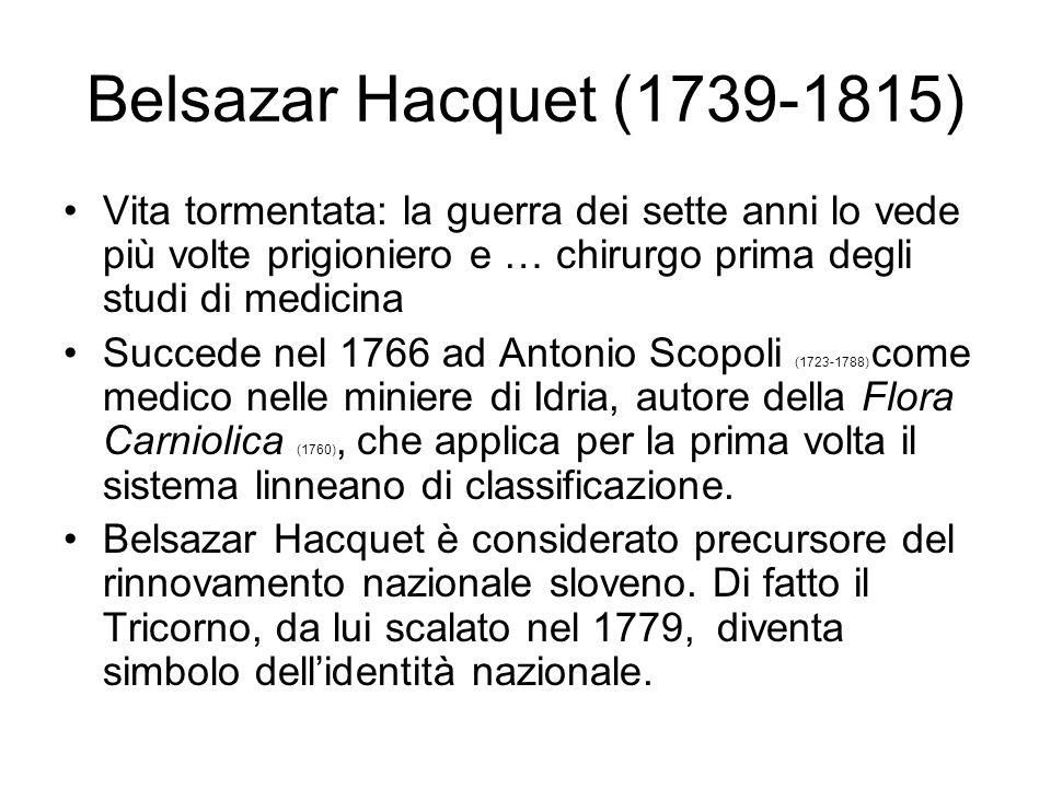 Belsazar Hacquet (1739-1815) Vita tormentata: la guerra dei sette anni lo vede più volte prigioniero e … chirurgo prima degli studi di medicina Succed
