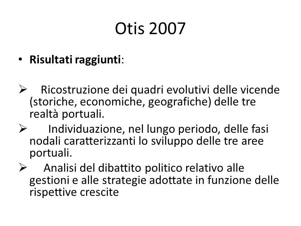 Otis 2007 Risultati raggiunti: Ricostruzione dei quadri evolutivi delle vicende (storiche, economiche, geografiche) delle tre realtà portuali.