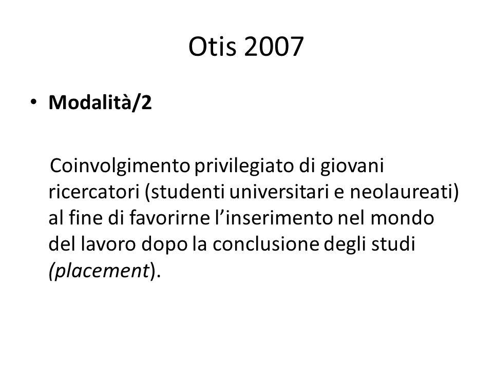 Otis 2007 Modalità/2 Coinvolgimento privilegiato di giovani ricercatori (studenti universitari e neolaureati) al fine di favorirne linserimento nel mondo del lavoro dopo la conclusione degli studi (placement).